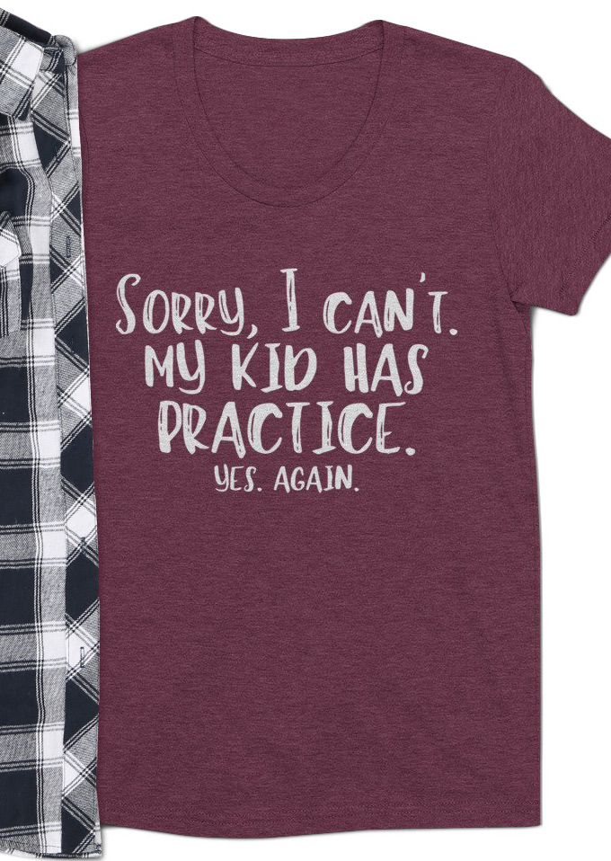 Sorry I Can T My Kid Has Practice Shirt
