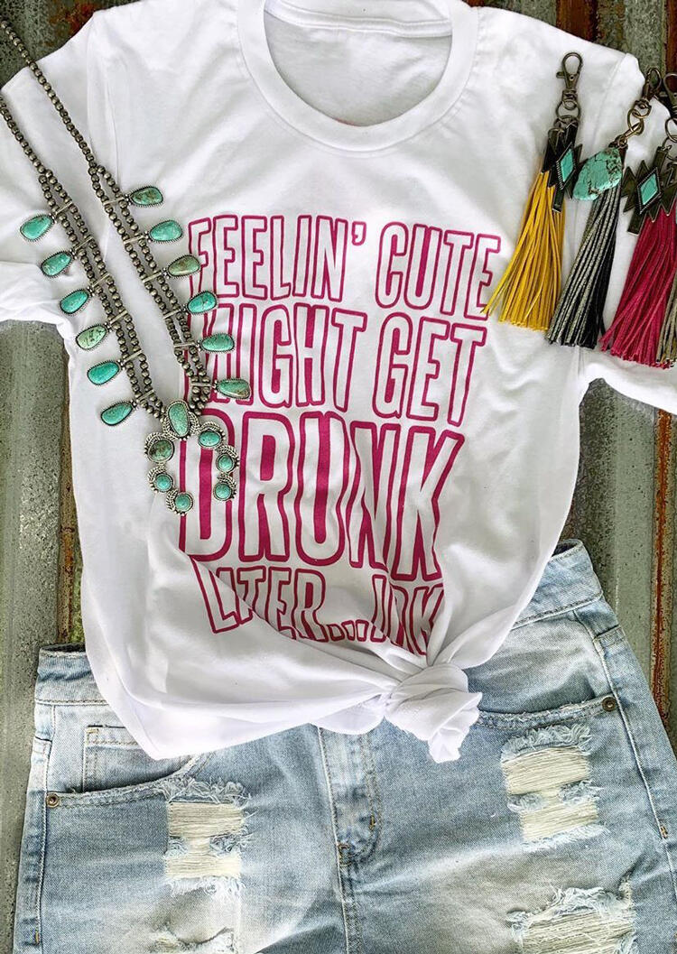 Feelin'_Cute_Might_Get_Drunk_Later_T-Shirt_Tee_-_White