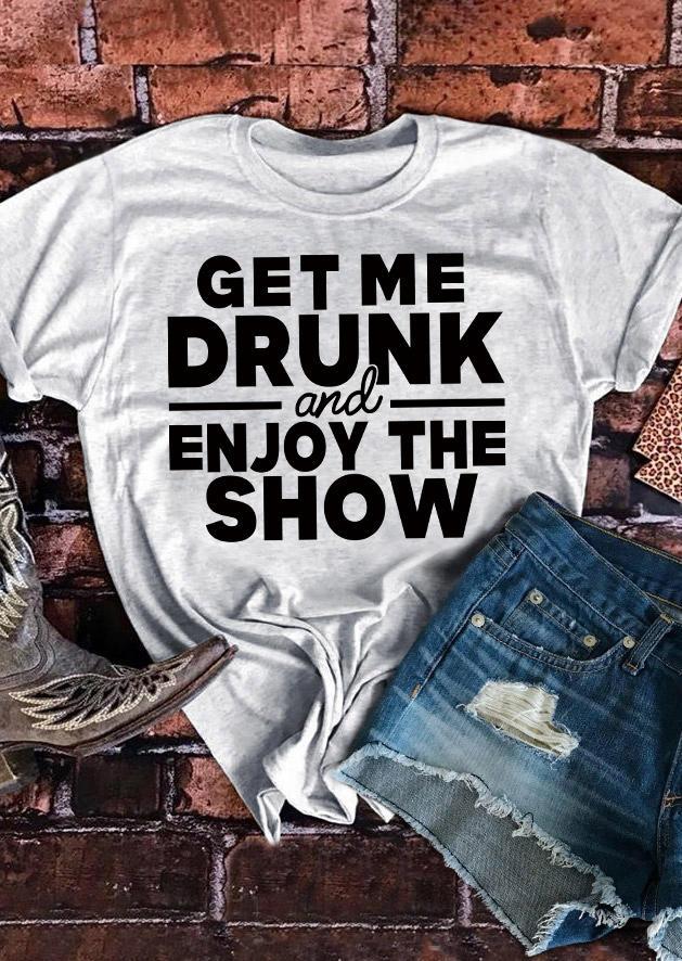 Get Me Drunk And Enjoy The Show T-Shirt Tee - Light Grey